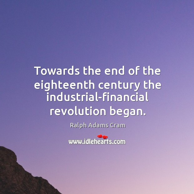 Towards the end of the eighteenth century the industrial-financial revolution began. Ralph Adams Cram Picture Quote