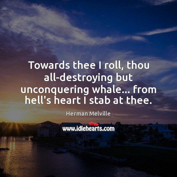 Towards thee I roll, thou all-destroying but unconquering whale… from hell's heart Herman Melville Picture Quote
