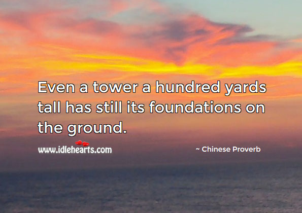 Even A Tower A Hundred Yards Tall Has Still Its Foundations On The Ground.