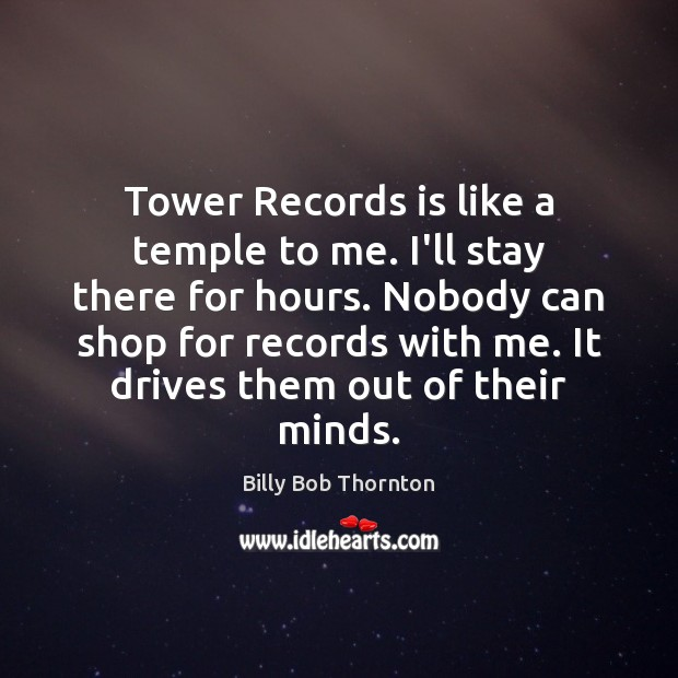 Tower Records is like a temple to me. I'll stay there for Billy Bob Thornton Picture Quote
