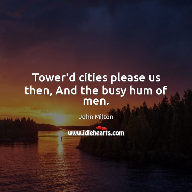 Tower'd cities please us then, And the busy hum of men. John Milton Picture Quote