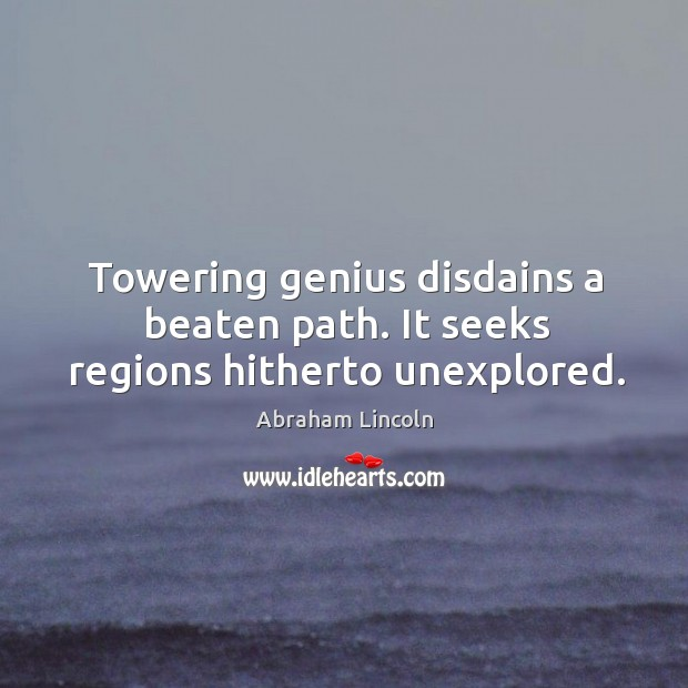 Towering genius disdains a beaten path. It seeks regions hitherto unexplored. Image