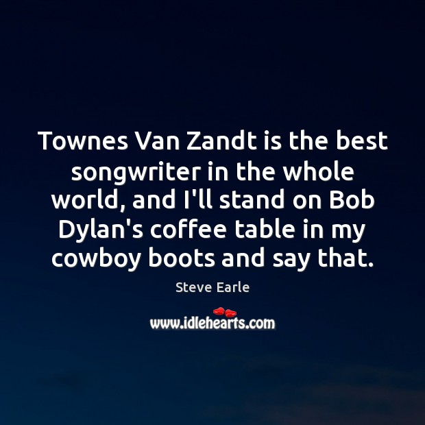 Townes Van Zandt is the best songwriter in the whole world, and Steve Earle Picture Quote
