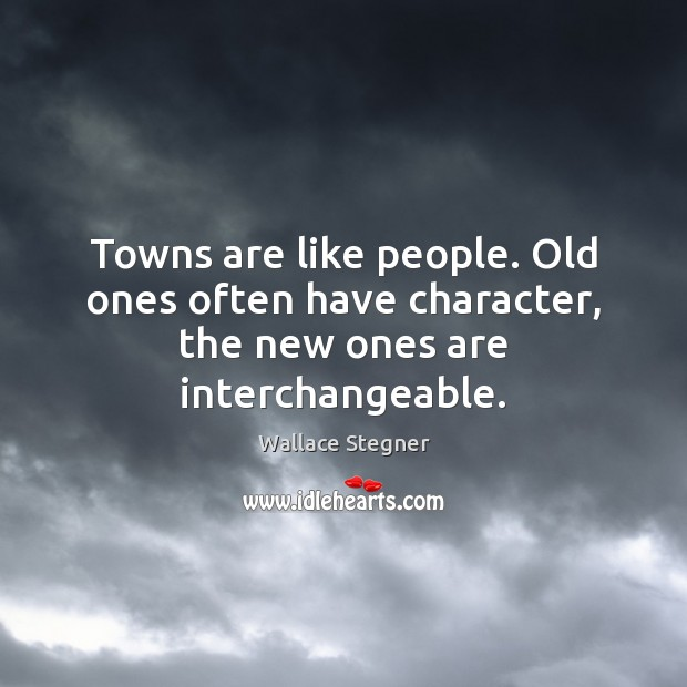 Towns are like people. Old ones often have character, the new ones are interchangeable. Image