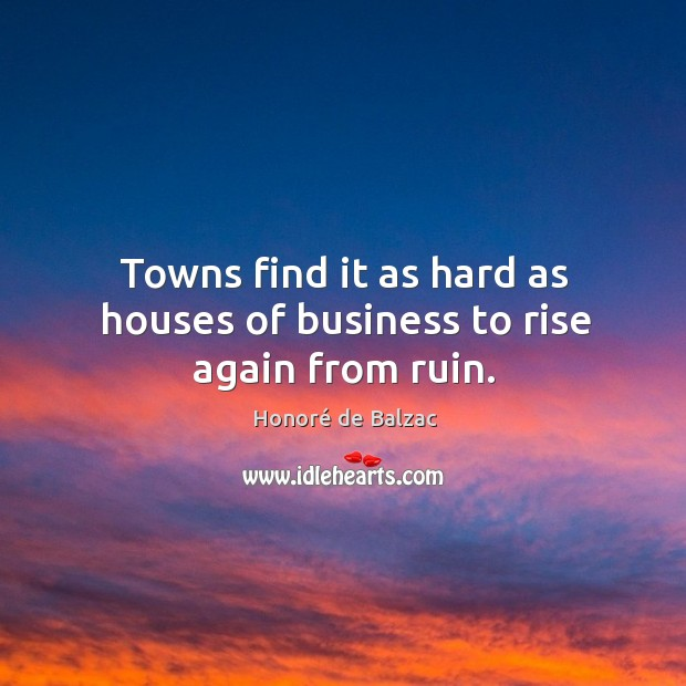 Towns find it as hard as houses of business to rise again from ruin. Image