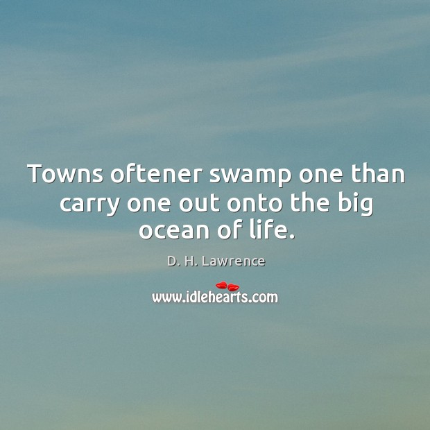 Towns oftener swamp one than carry one out onto the big ocean of life. Image