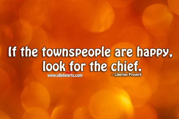 If the townspeople are happy, look for the chief. Liberian Proverbs Image
