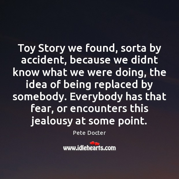 Toy Story we found, sorta by accident, because we didnt know what Pete Docter Picture Quote