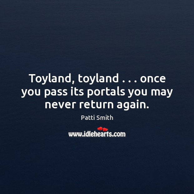 Toyland, toyland . . . once you pass its portals you may never return again. Patti Smith Picture Quote