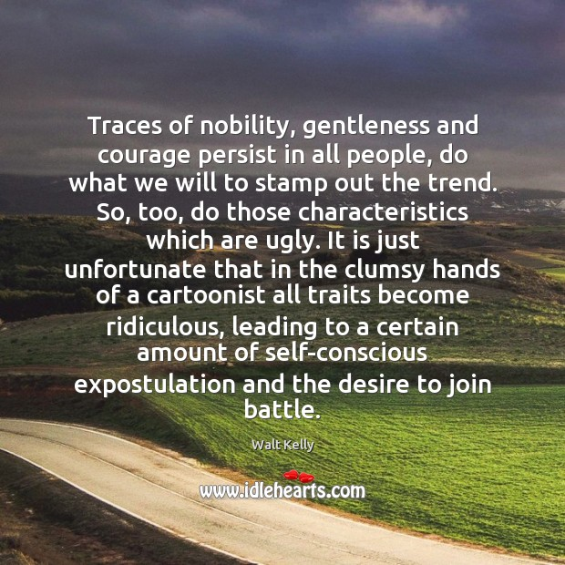 Traces of nobility, gentleness and courage persist in all people, do what Walt Kelly Picture Quote