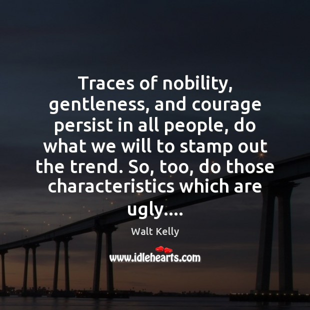 Traces of nobility, gentleness, and courage persist in all people, do what Walt Kelly Picture Quote