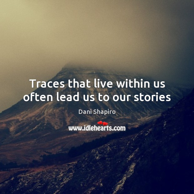 Traces that live within us often lead us to our stories Dani Shapiro Picture Quote