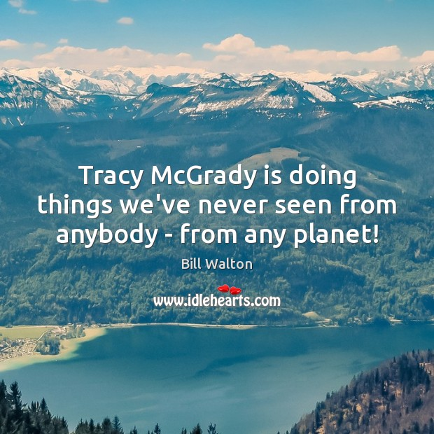 Tracy McGrady is doing things we've never seen from anybody – from any planet! Bill Walton Picture Quote