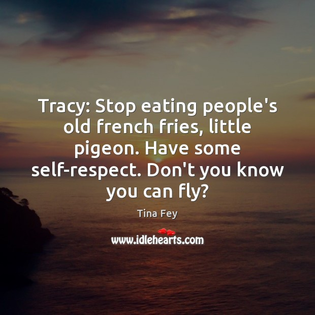 Image, Tracy: Stop eating people's old french fries, little pigeon. Have some self-respect.