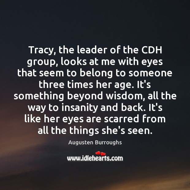 Tracy, the leader of the CDH group, looks at me with eyes Augusten Burroughs Picture Quote