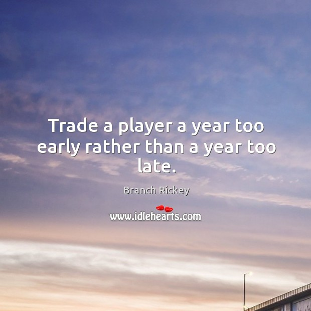 Trade a player a year too early rather than a year too late. Image