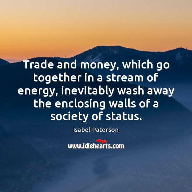 Trade and money, which go together in a stream of energy, inevitably Isabel Paterson Picture Quote