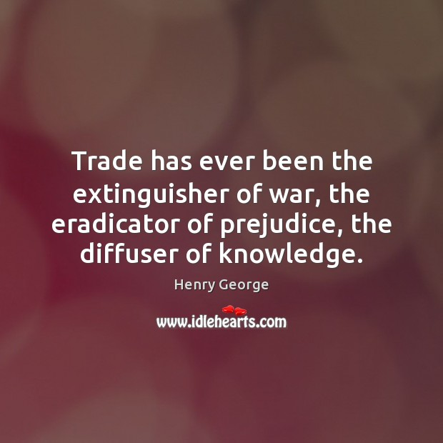 Trade has ever been the extinguisher of war, the eradicator of prejudice, Henry George Picture Quote
