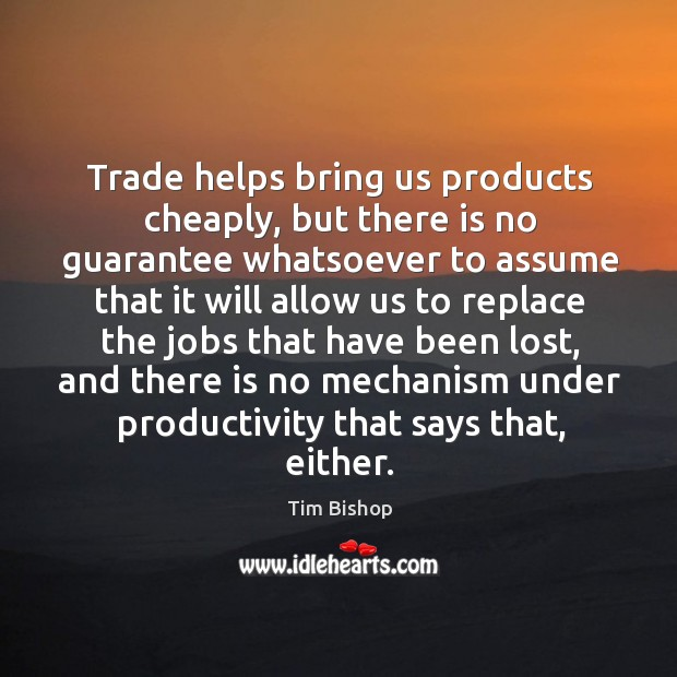 Image, Trade helps bring us products cheaply, but there is no guarantee whatsoever to assume that