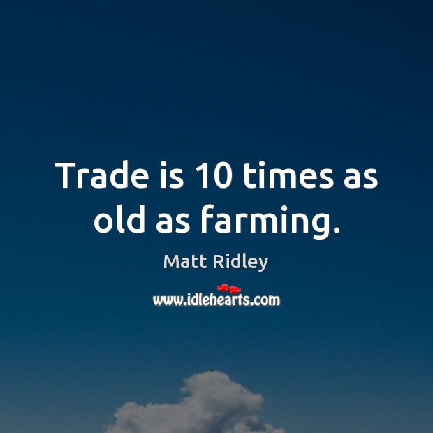 Trade is 10 times as old as farming. Image