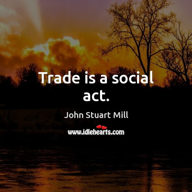 Trade is a social act. John Stuart Mill Picture Quote