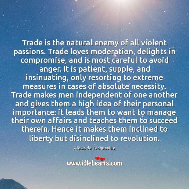 Image, Trade is the natural enemy of all violent passions. Trade loves moderation,