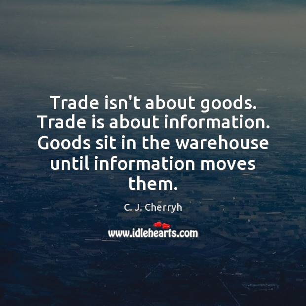 Image, Trade isn't about goods. Trade is about information. Goods sit in the