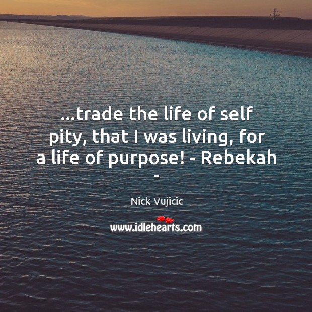…trade the life of self pity, that I was living, for a life of purpose! – Rebekah – Image
