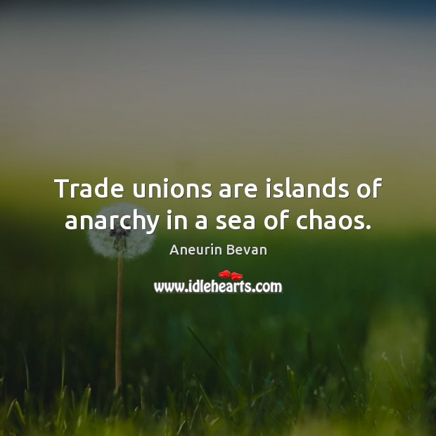 Trade unions are islands of anarchy in a sea of chaos. Image