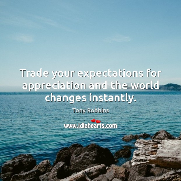 Image, Trade your expectations for appreciation and the world changes instantly.