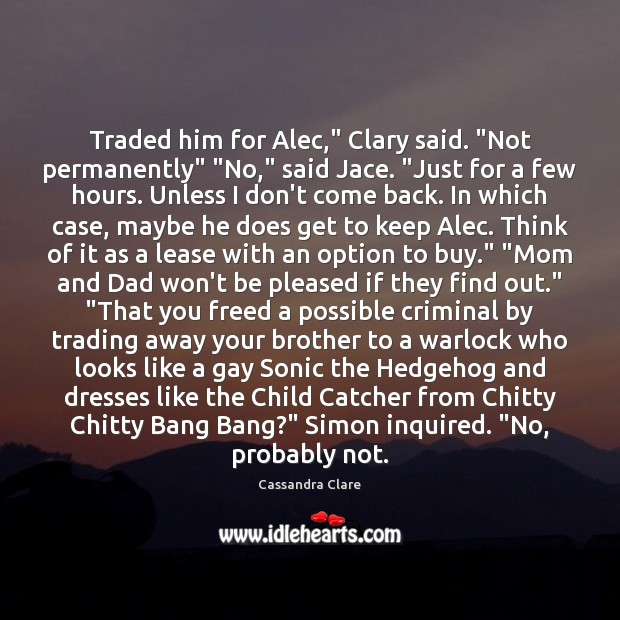 "Traded him for Alec,"" Clary said. ""Not permanently"" ""No,"" said Jace. ""Just Image"