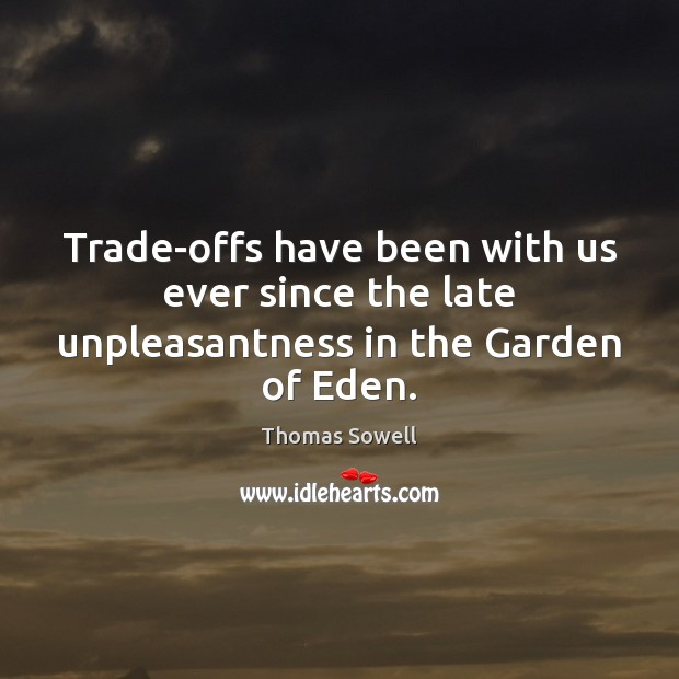 Trade-offs have been with us ever since the late unpleasantness in the Garden of Eden. Thomas Sowell Picture Quote