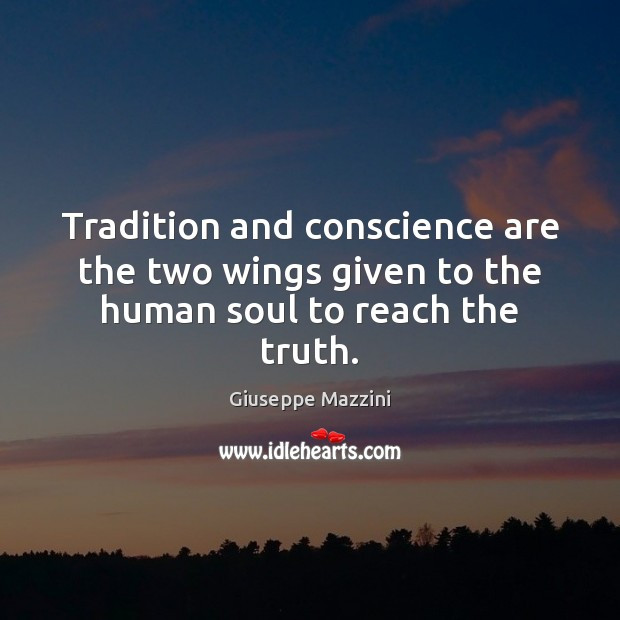 Tradition and conscience are the two wings given to the human soul to reach the truth. Giuseppe Mazzini Picture Quote
