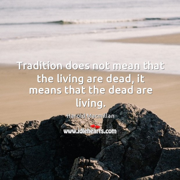 Tradition does not mean that the living are dead, it means that the dead are living. Harold Macmillan Picture Quote