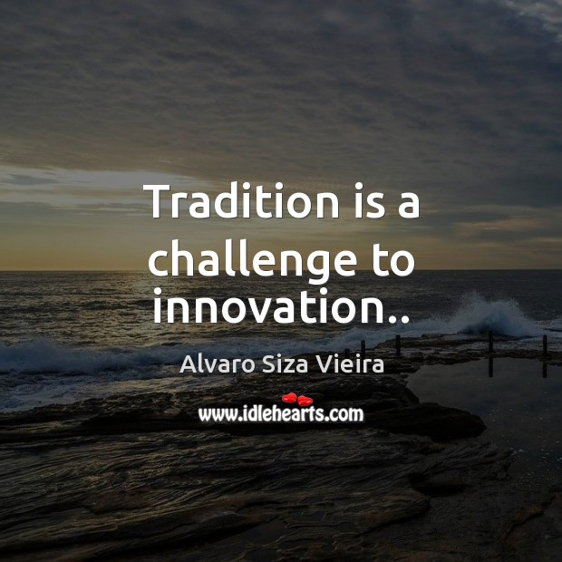 Image, Tradition is a challenge to innovation..