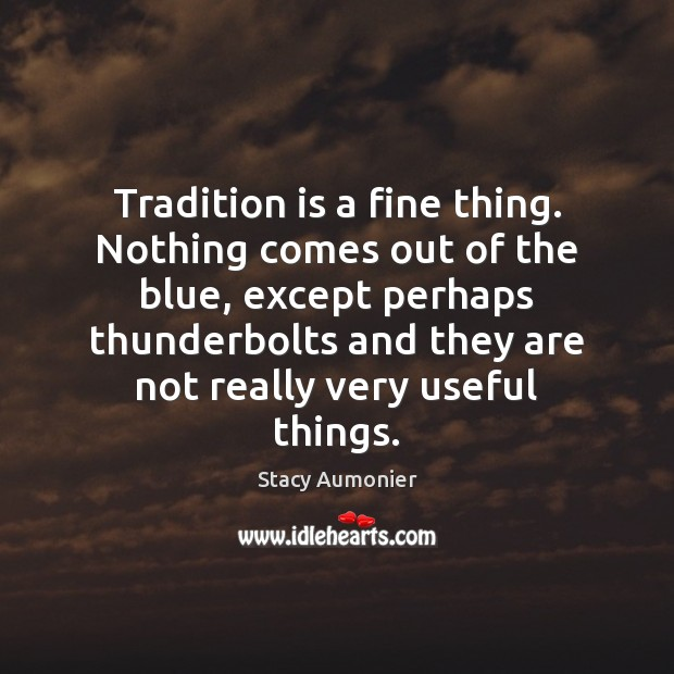 Tradition is a fine thing. Nothing comes out of the blue, except Image
