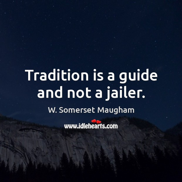 Tradition is a guide and not a jailer. W. Somerset Maugham Picture Quote