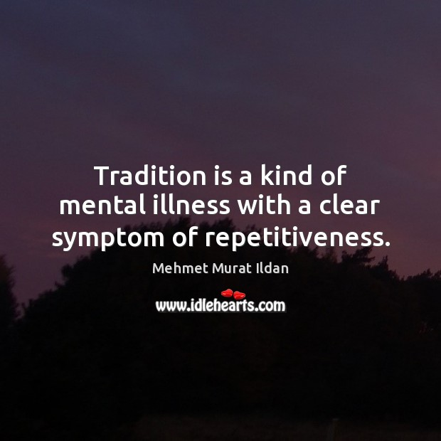 Image, Tradition is a kind of mental illness with a clear symptom of repetitiveness.