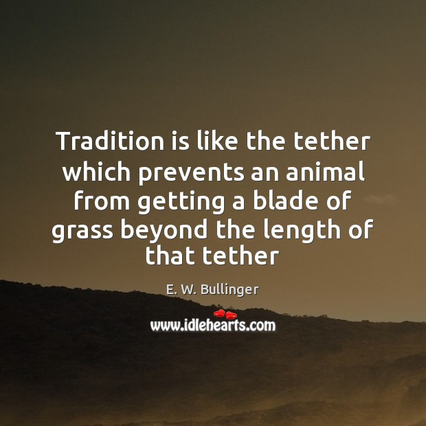 Tradition is like the tether which prevents an animal from getting a Image