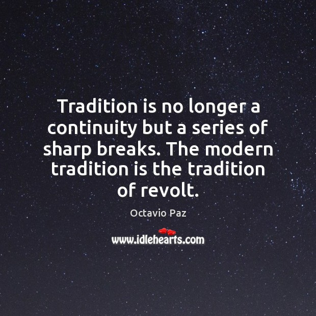 Tradition is no longer a continuity but a series of sharp breaks. Octavio Paz Picture Quote