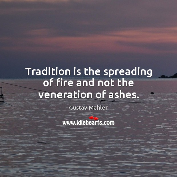 Tradition is the spreading of fire and not the veneration of ashes. Image