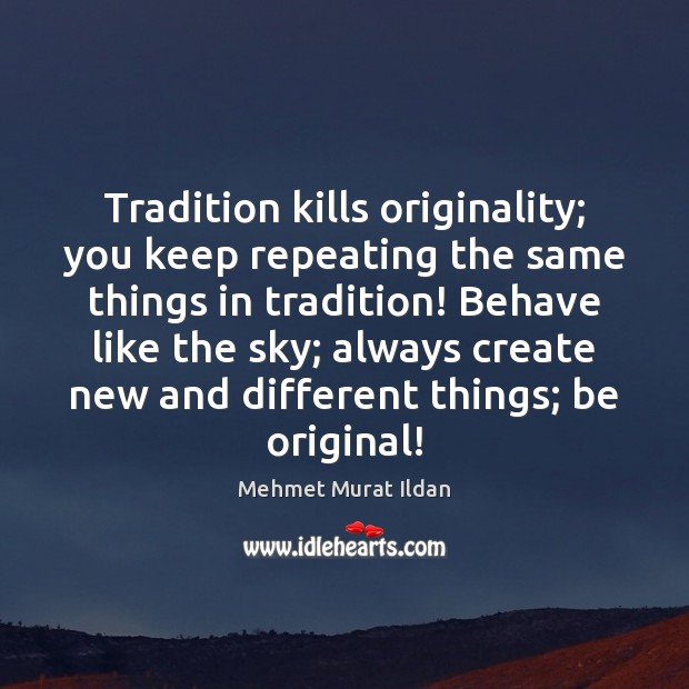 Image, Tradition kills originality; you keep repeating the same things in tradition! Behave