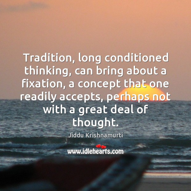 Tradition, long conditioned thinking, can bring about a fixation, a concept that Jiddu Krishnamurti Picture Quote