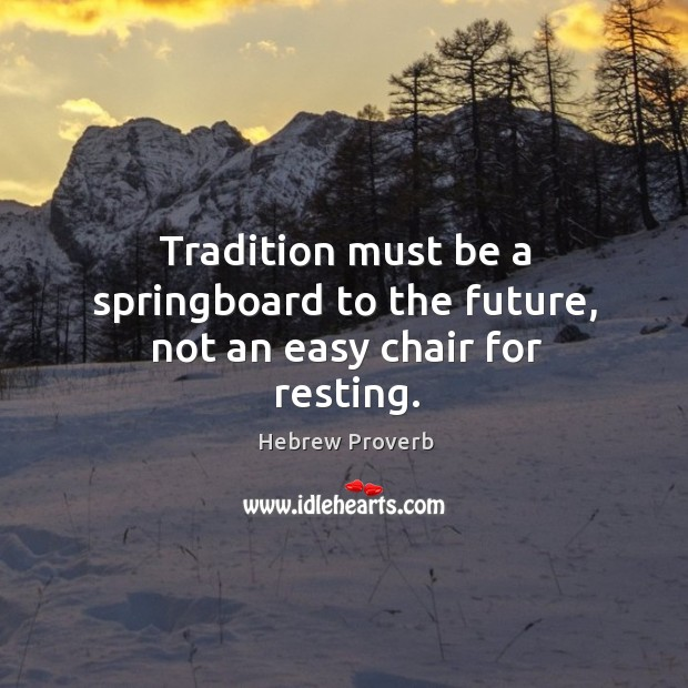 Tradition must be a springboard to the future, not an easy chair for resting. Image