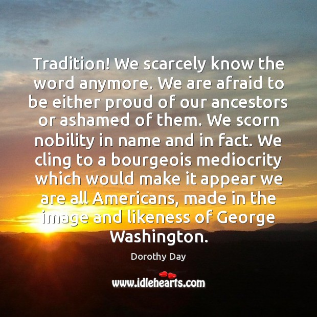 Tradition! We scarcely know the word anymore. We are afraid to be Dorothy Day Picture Quote