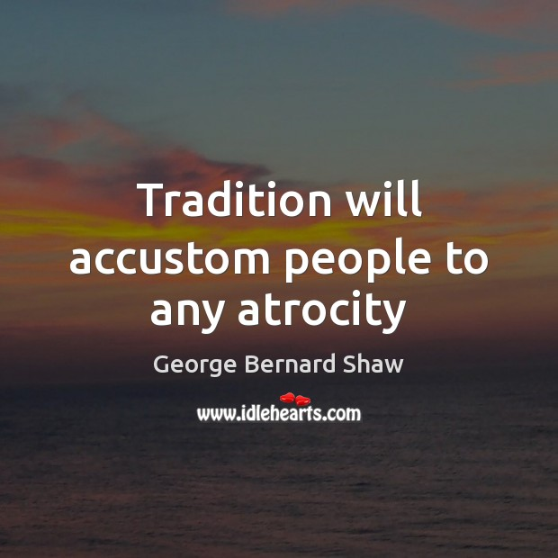 Tradition will accustom people to any atrocity Image