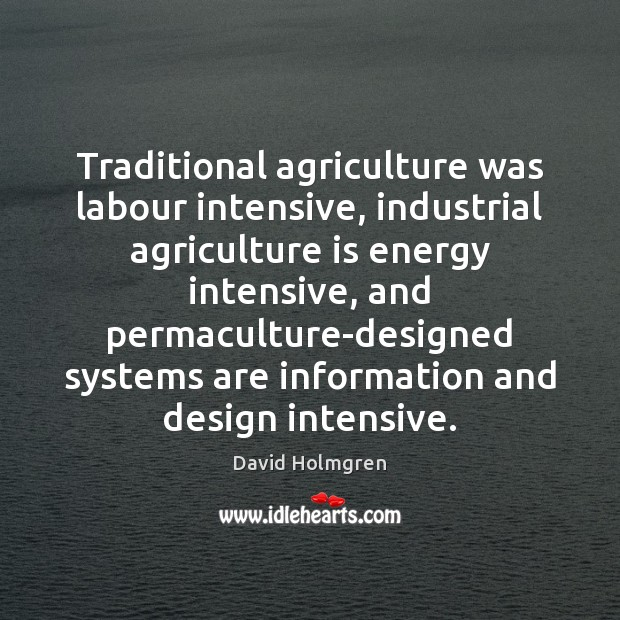 Traditional agriculture was labour intensive, industrial agriculture is energy intensive, and permaculture-designed Agriculture Quotes Image