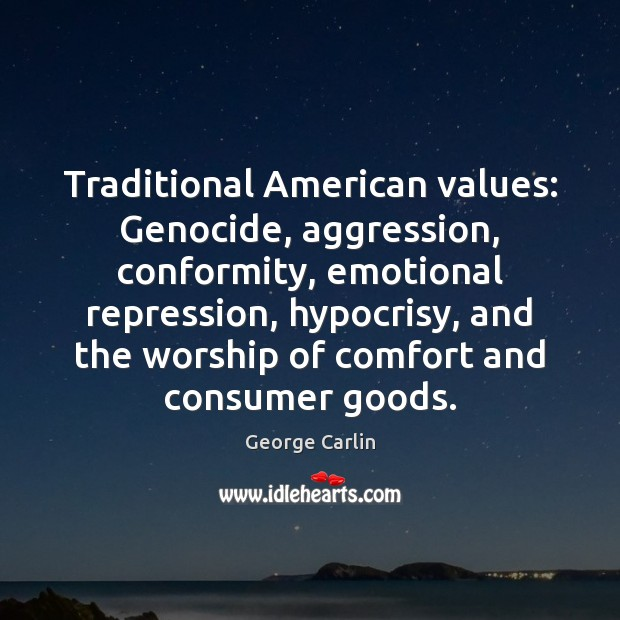 Traditional American values: Genocide, aggression, conformity, emotional repression, hypocrisy, and the worship George Carlin Picture Quote
