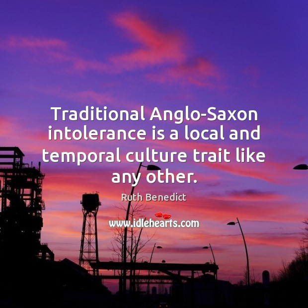 Traditional Anglo-Saxon intolerance is a local and temporal culture trait like any other. Ruth Benedict Picture Quote