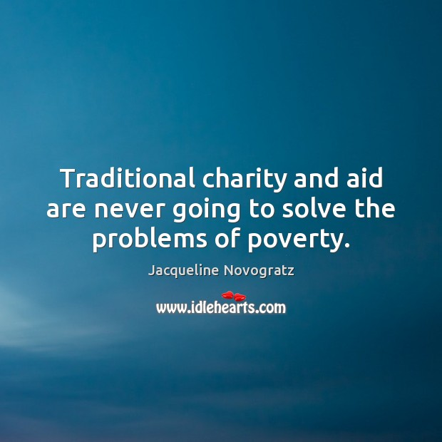 Traditional charity and aid are never going to solve the problems of poverty. Image